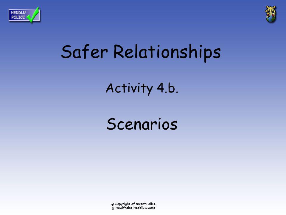 Safer Relationships Activity 4.b. Scenarios © Copyright of Gwent Police © Hawlfraint Heddlu Gwent