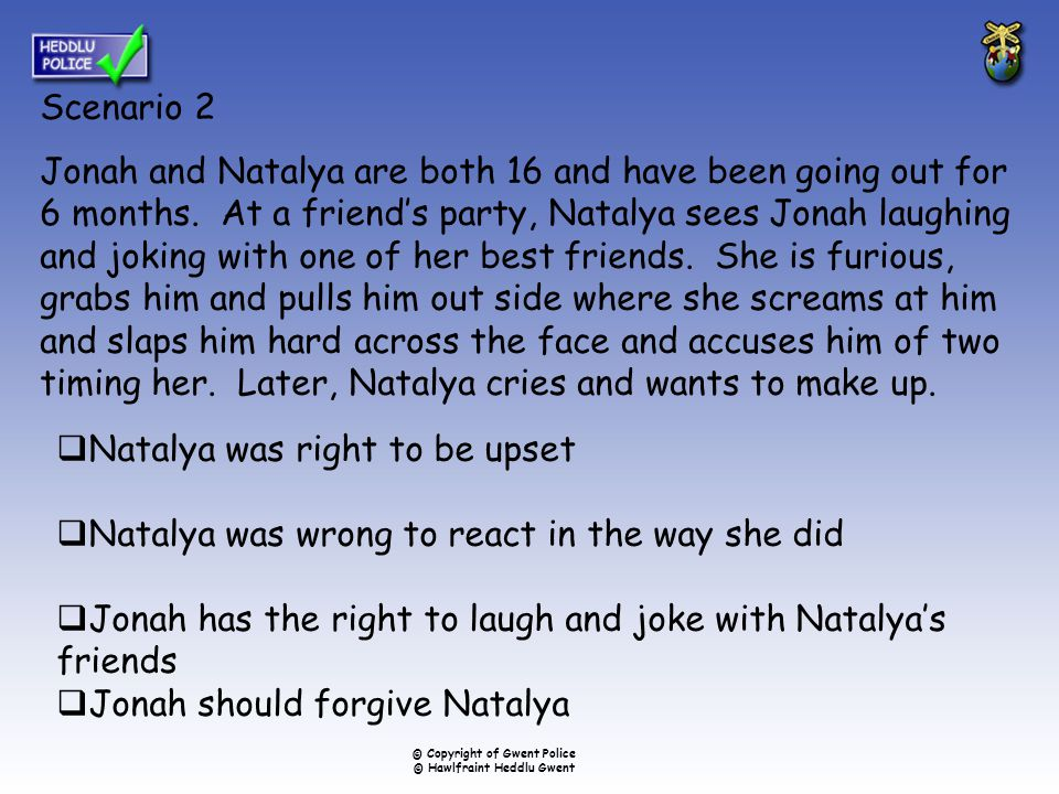 Scenario 2 Jonah and Natalya are both 16 and have been going out for 6 months. At a friend's party, Natalya sees Jonah laughing and joking with one of