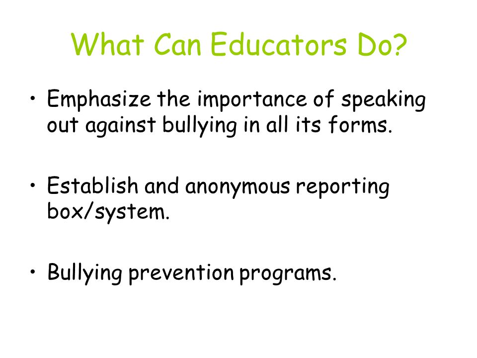 What Can Educators Do. Emphasize the importance of speaking out against bullying in all its forms.