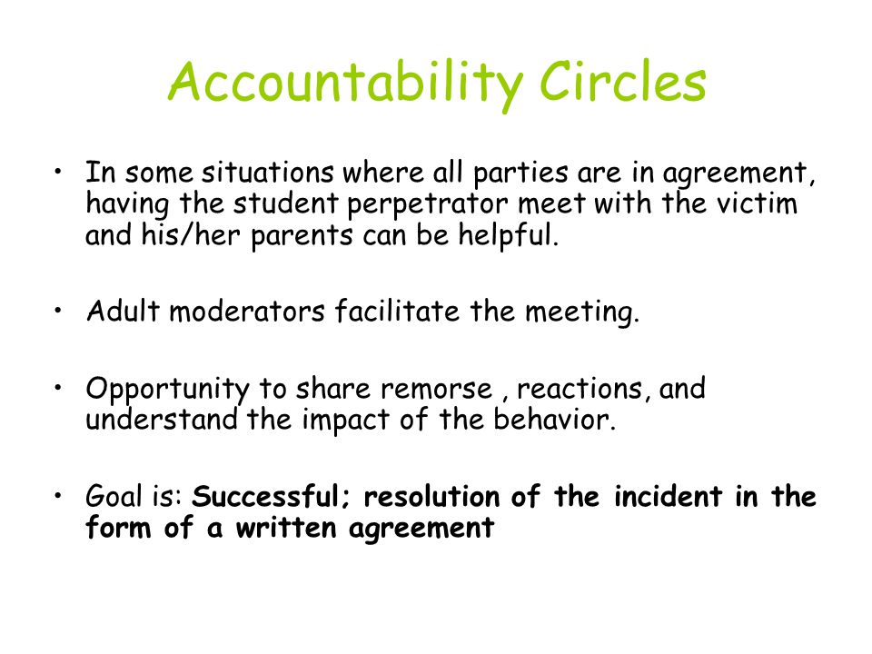 Accountability Circles In some situations where all parties are in agreement, having the student perpetrator meet with the victim and his/her parents can be helpful.