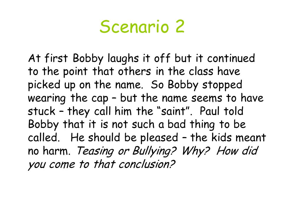 Scenario 2 At first Bobby laughs it off but it continued to the point that others in the class have picked up on the name.