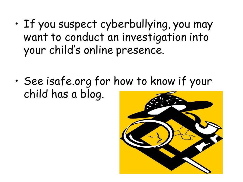 If you suspect cyberbullying, you may want to conduct an investigation into your child's online presence.