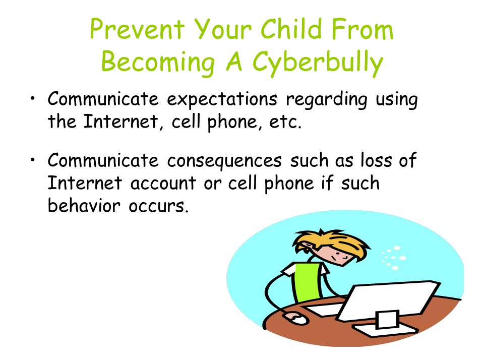 Prevent Your Child From Becoming A Cyberbully Communicate expectations regarding using the Internet, cell phone, etc.