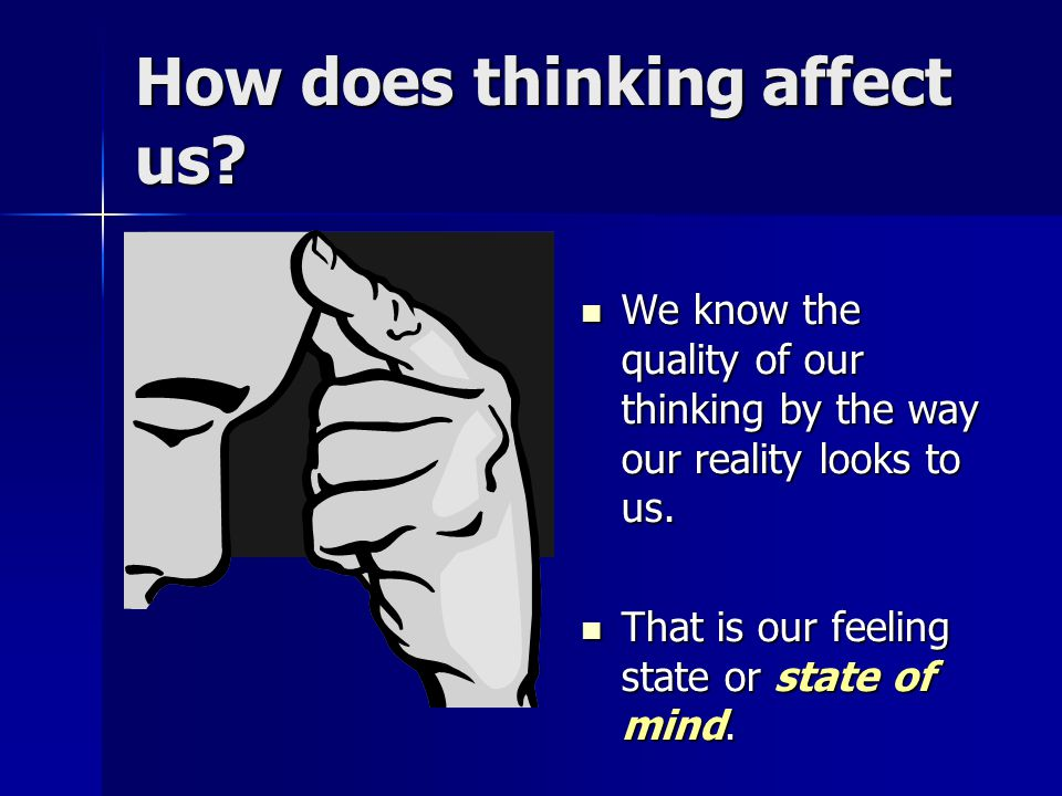 How does thinking affect us.