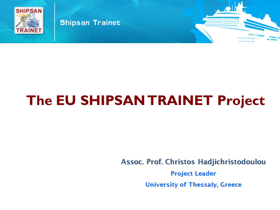Shipsan Trainet Project Leadership :University of Thessaly, Larissa, Greece Scientific Coordination :National School of Public Health, Athens, Greece DG HEALTH & CONSUMERS PUBLIC HEALTH PROGRAMME 2003-2008 Priority Area Responding to health threats rapidly and in a co-ordinated manner (HT 2007) Action Health security and strategies relevant to communicable diseases control SHIPSAN TRAINET Duration30 months Duration : 30 months : November 2008 Start : November 2008 : May 2011 End: May 2011SHIPSAN Duration24 months Duration : 24 months : December 2006 Start : December 2006 : December 2008 End: December 2008