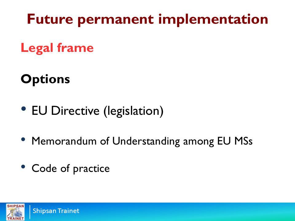 Shipsan Trainet Legal frame Options EU Directive (legislation) Memorandum of Understanding among EU MSs Code of practice Future permanent implementati