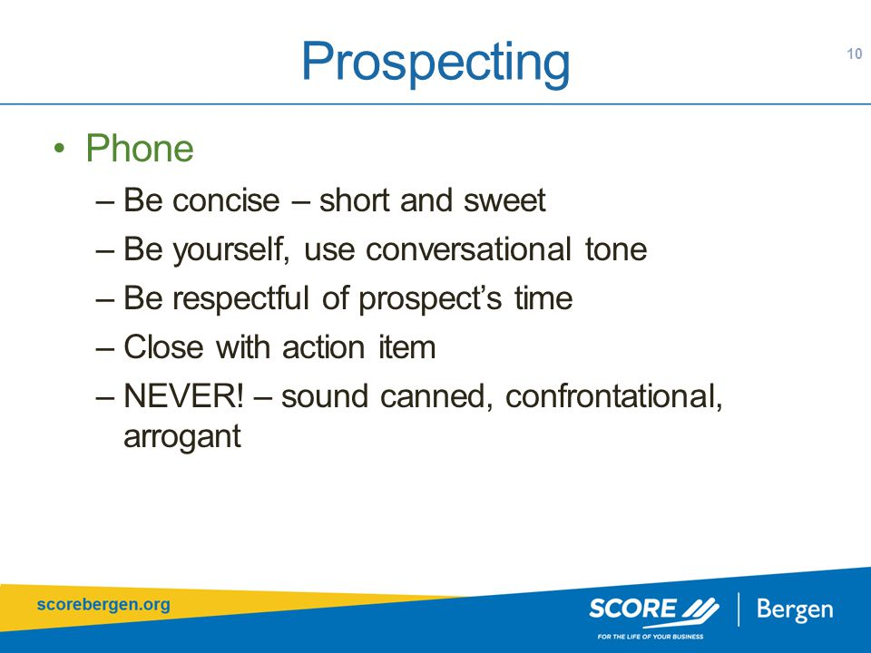 Prospecting 10 Phone –Be concise – short and sweet –Be yourself, use conversational tone –Be respectful of prospect's time –Close with action item –NEVER.