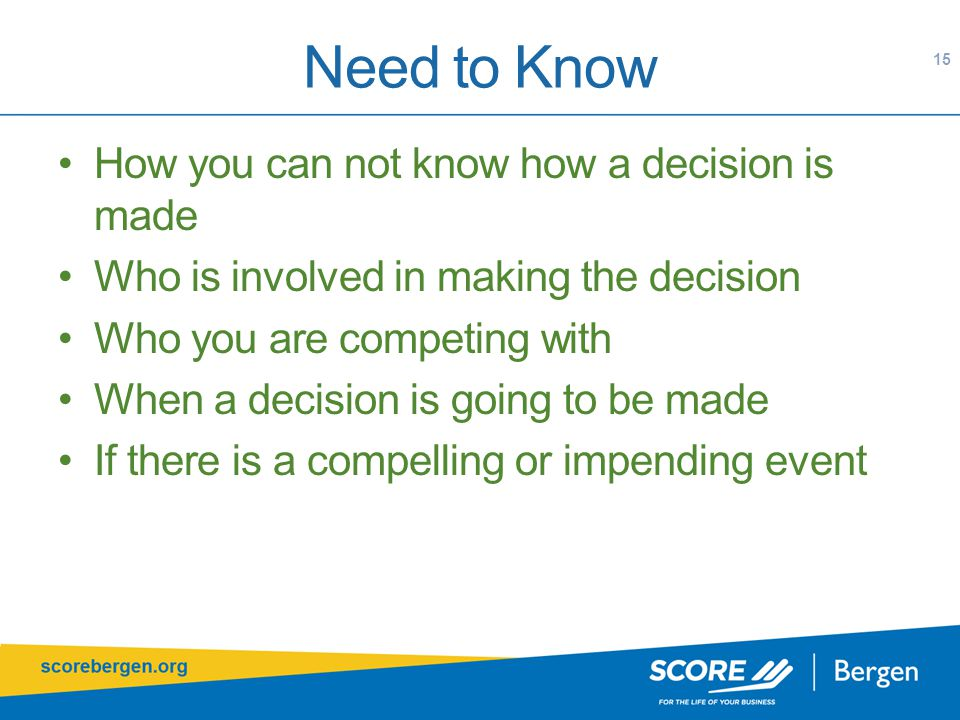 Need to Know How you can not know how a decision is made Who is involved in making the decision Who you are competing with When a decision is going to be made If there is a compelling or impending event 15