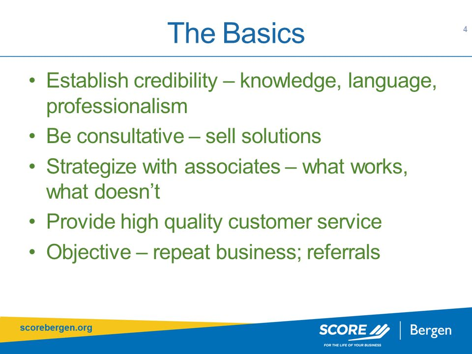The Basics 4 Establish credibility – knowledge, language, professionalism Be consultative – sell solutions Strategize with associates – what works, what doesn't Provide high quality customer service Objective – repeat business; referrals