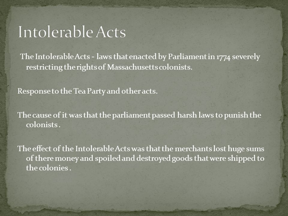 The Intolerable Acts - laws that enacted by Parliament in 1774 severely restricting the rights of Massachusetts colonists. Response to the Tea Party a