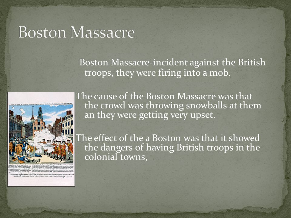 Boston Massacre-incident against the British troops, they were firing into a mob. The cause of the Boston Massacre was that the crowd was throwing sno