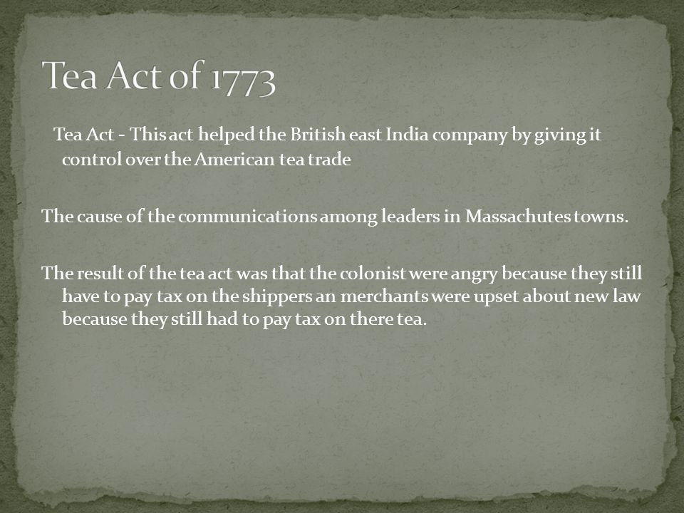 Tea Act - This act helped the British east India company by giving it control over the American tea trade The cause of the communications among leader