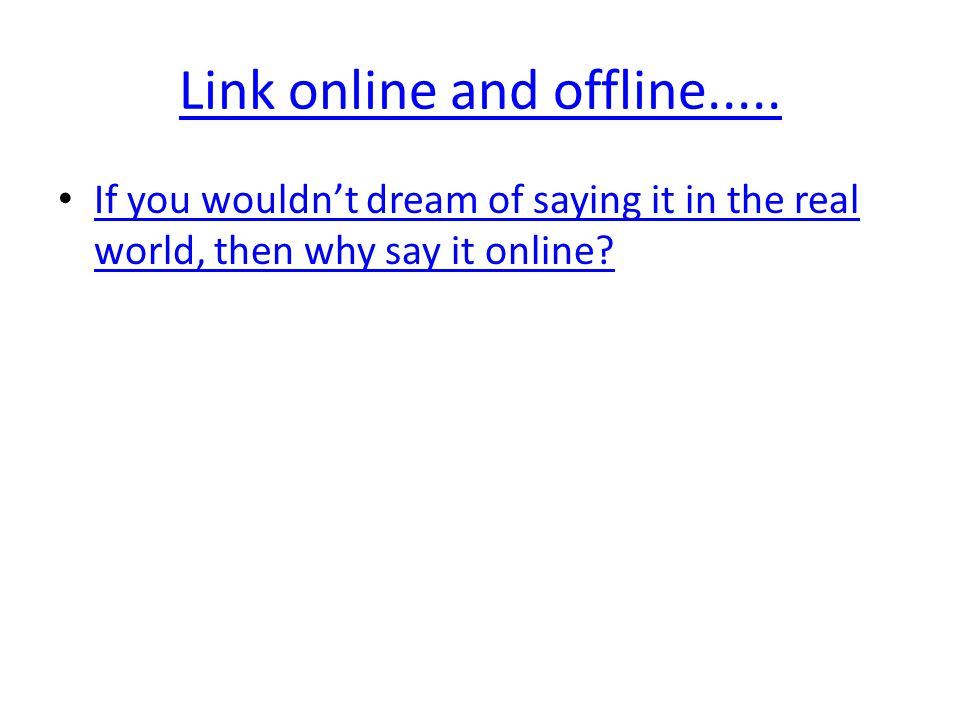 Link online and offline..... If you wouldn't dream of saying it in the real world, then why say it online? If you wouldn't dream of saying it in the r