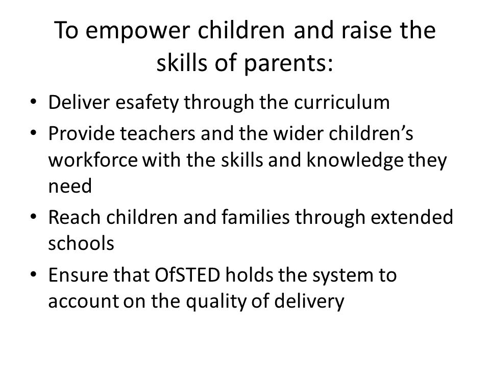 To empower children and raise the skills of parents: Deliver esafety through the curriculum Provide teachers and the wider children's workforce with the skills and knowledge they need Reach children and families through extended schools Ensure that OfSTED holds the system to account on the quality of delivery