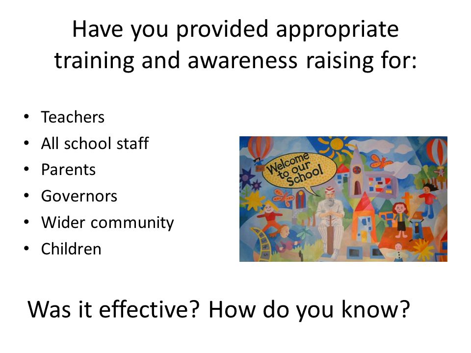 Have you provided appropriate training and awareness raising for: Teachers All school staff Parents Governors Wider community Children Was it effective.