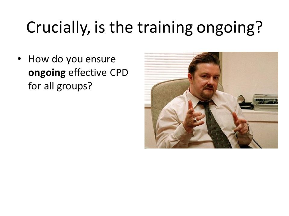 Crucially, is the training ongoing How do you ensure ongoing effective CPD for all groups
