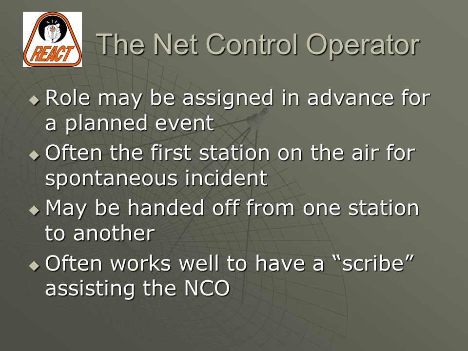 The Net Control Operator  Role may be assigned in advance for a planned event  Often the first station on the air for spontaneous incident  May be handed off from one station to another  Often works well to have a scribe assisting the NCO