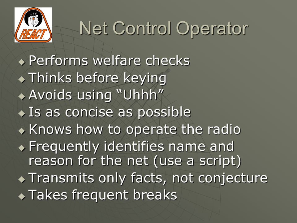 Net Control Operator  Performs welfare checks  Thinks before keying  Avoids using Uhhh  Is as concise as possible  Knows how to operate the radio  Frequently identifies name and reason for the net (use a script)  Transmits only facts, not conjecture  Takes frequent breaks