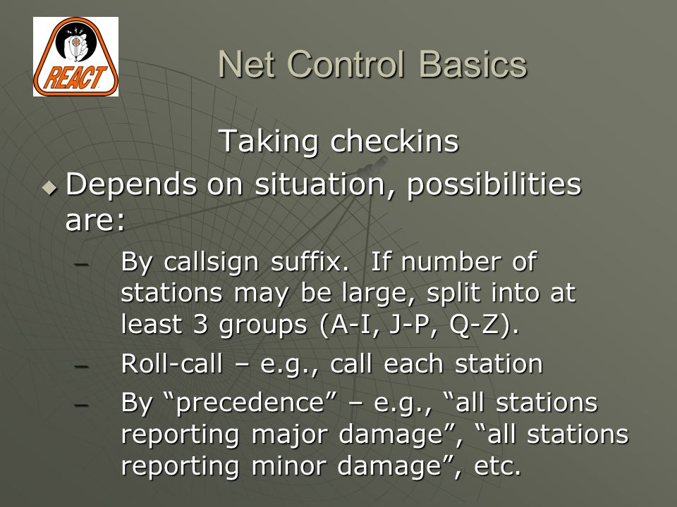 Net Control Basics Taking checkins  Depends on situation, possibilities are: – By callsign suffix.