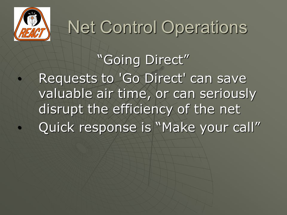 Net Control Operations Going Direct Requests to Go Direct can save valuable air time, or can seriously disrupt the efficiency of the net Requests to Go Direct can save valuable air time, or can seriously disrupt the efficiency of the net Quick response is Make your call Quick response is Make your call