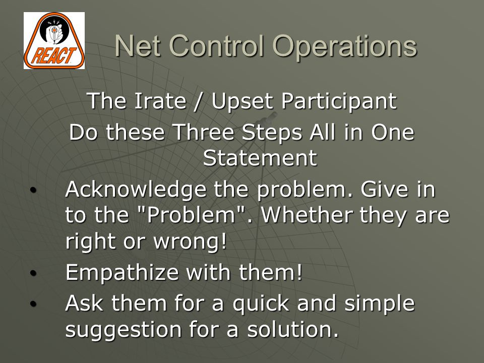 Net Control Operations The Irate / Upset Participant Do these Three Steps All in One Statement Acknowledge the problem.