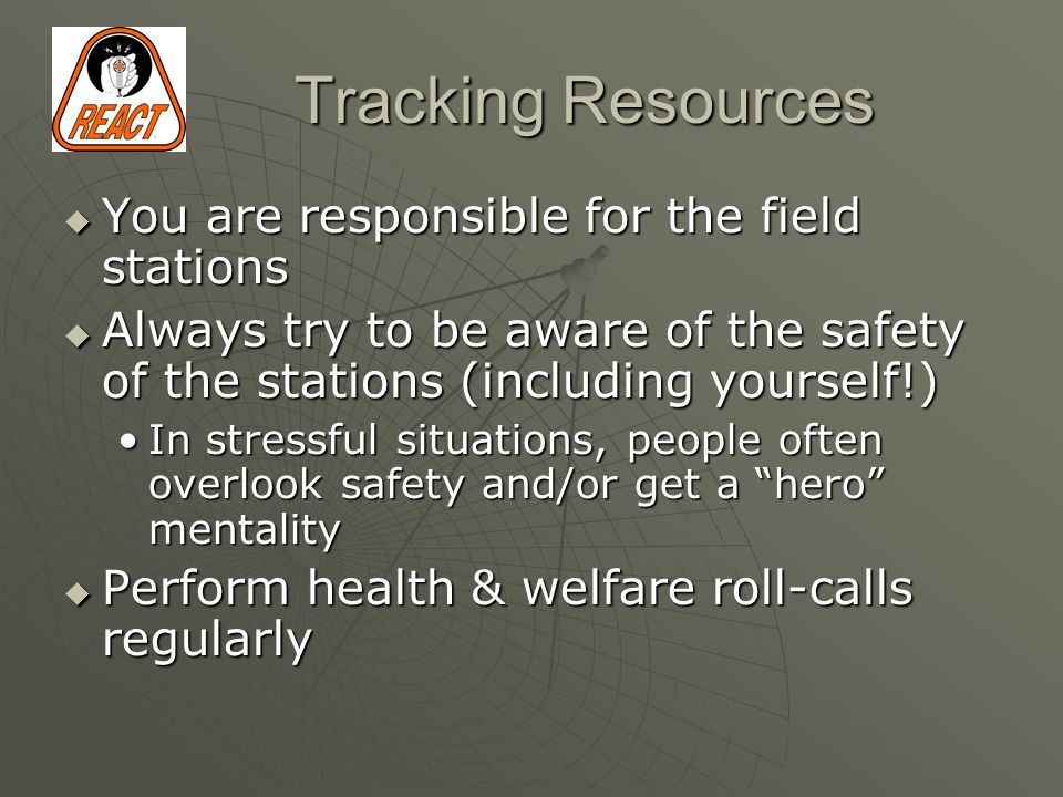 Tracking Resources  You are responsible for the field stations  Always try to be aware of the safety of the stations (including yourself!) In stressful situations, people often overlook safety and/or get a hero mentalityIn stressful situations, people often overlook safety and/or get a hero mentality  Perform health & welfare roll-calls regularly