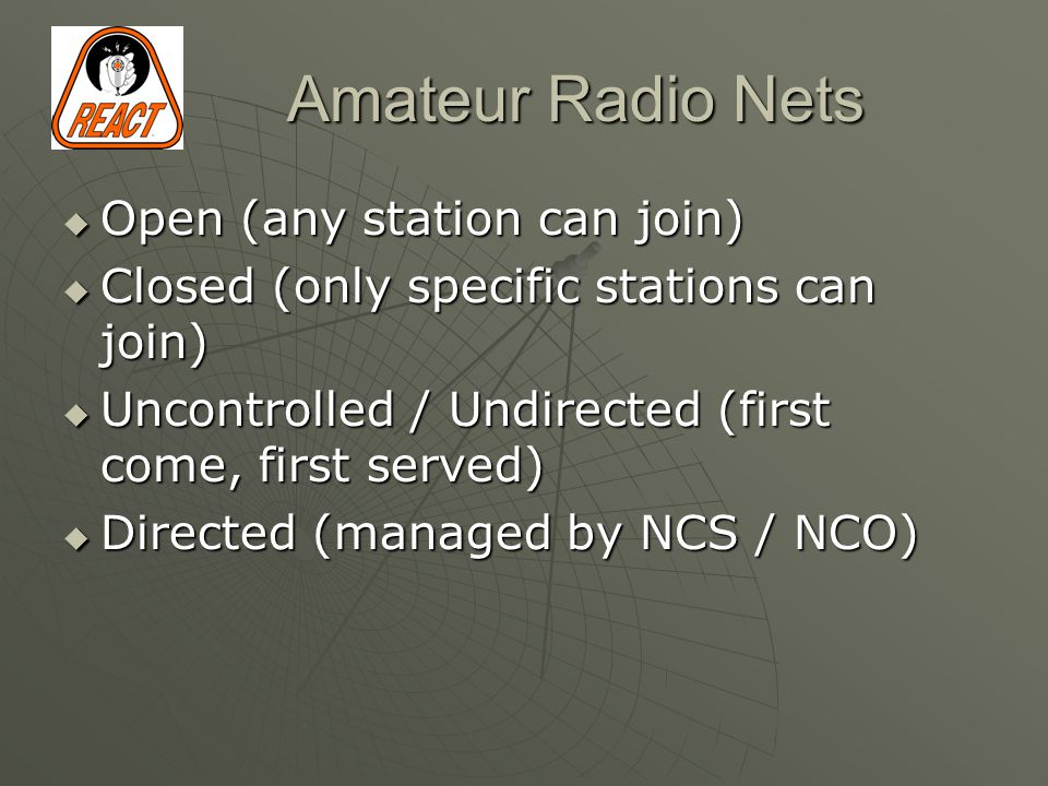 Amateur Radio Nets  Open (any station can join)  Closed (only specific stations can join)  Uncontrolled / Undirected (first come, first served)  Directed (managed by NCS / NCO)