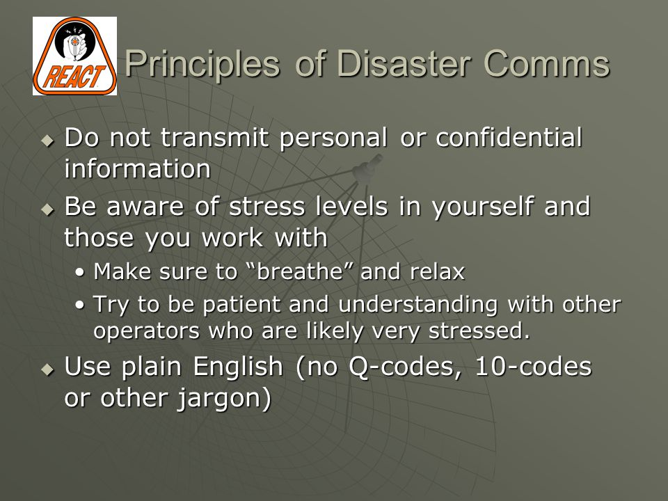 Principles of Disaster Comms  Do not transmit personal or confidential information  Be aware of stress levels in yourself and those you work with Make sure to breathe and relaxMake sure to breathe and relax Try to be patient and understanding with other operators who are likely very stressed.Try to be patient and understanding with other operators who are likely very stressed.