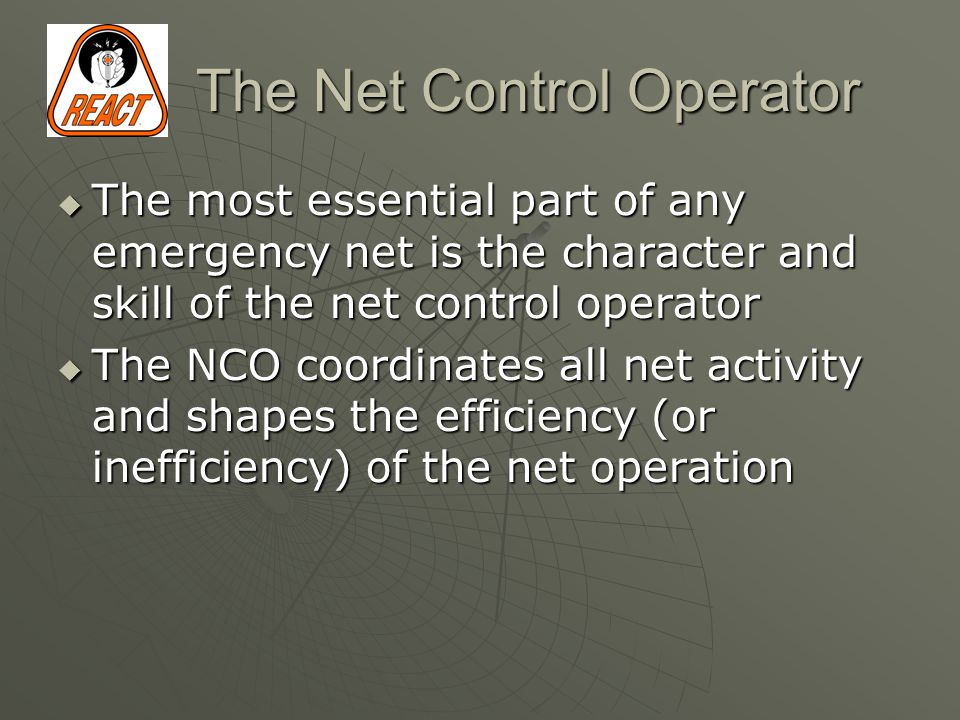 The Net Control Operator  The most essential part of any emergency net is the character and skill of the net control operator  The NCO coordinates all net activity and shapes the efficiency (or inefficiency) of the net operation