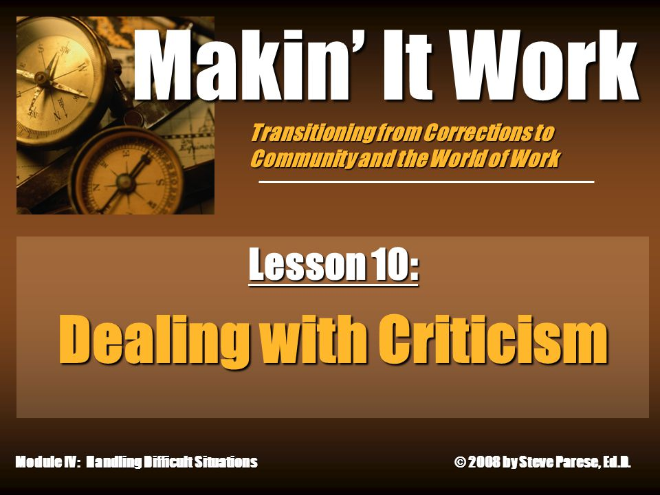 4/26/2015 Makin' It Work Lesson 10: Dealing with Criticism Module IV: Handling Difficult Situations © 2008 by Steve Parese, Ed.D. Transitioning from C