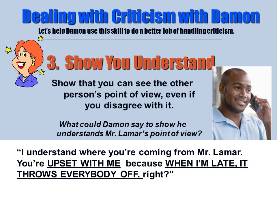 4/26/2015 Dealing with Criticism with Damon Let's help Damon use this skill to do a better job of handling criticism. 3. Show You Understand Show that