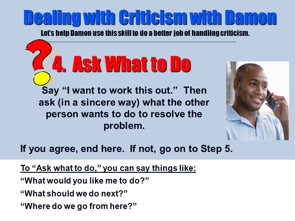 "4/26/2015 Dealing with Criticism with Damon Let's help Damon use this skill to do a better job of handling criticism. 4. Ask What to Do Say ""I want to"