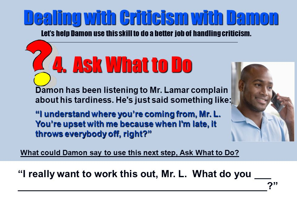 4/26/2015 Dealing with Criticism with Damon Let's help Damon use this skill to do a better job of handling criticism. 4. Ask What to Do Damon has been