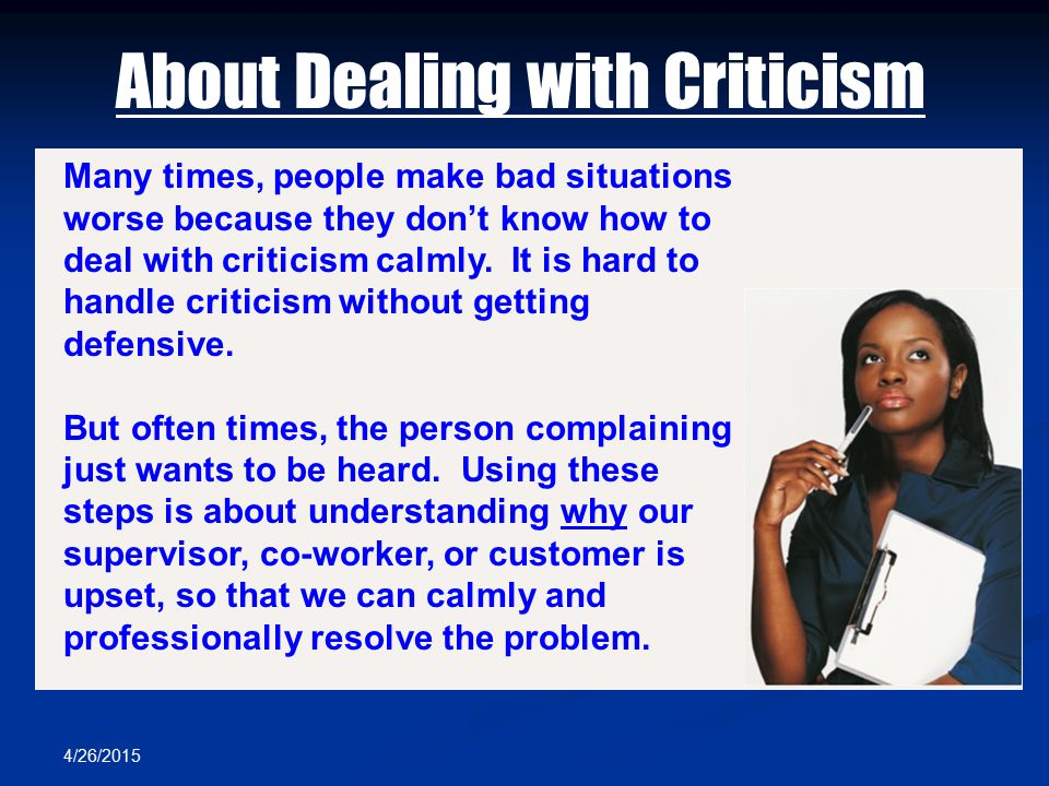 4/26/2015 About Dealing with Criticism Many times, people make bad situations worse because they don't know how to deal with criticism calmly. It is h