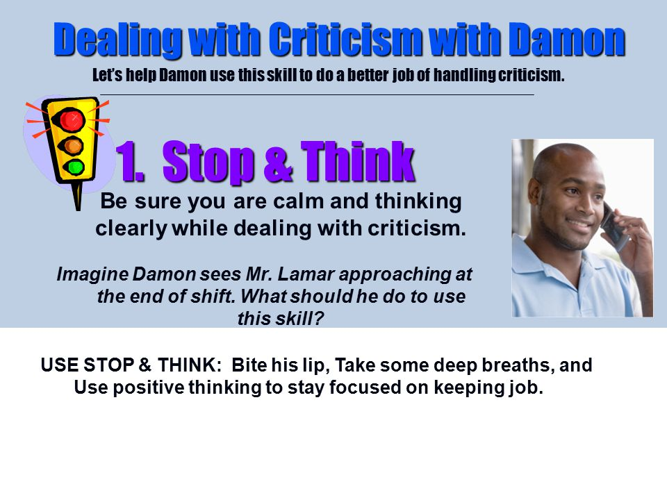 4/26/2015 Dealing with Criticism with Damon Let's help Damon use this skill to do a better job of handling criticism. 1. Stop & Think 1. Stop & Think