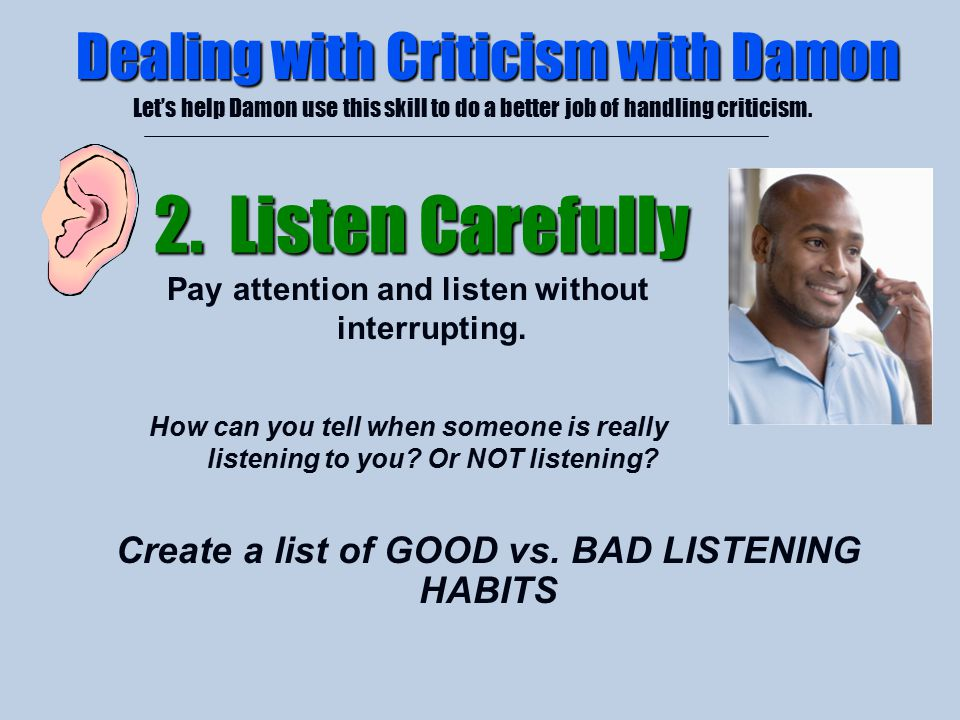4/26/2015 Dealing with Criticism with Damon Let's help Damon use this skill to do a better job of handling criticism. 2. Listen Carefully Pay attentio
