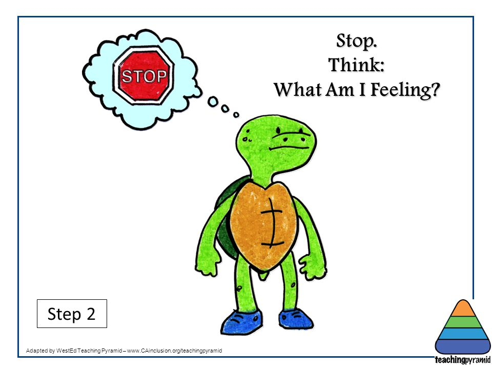 Stop. Think: What Am I Feeling? Step 2 Adapted by WestEd Teaching Pyramid – www.CAinclusion.org/teachingpyramid