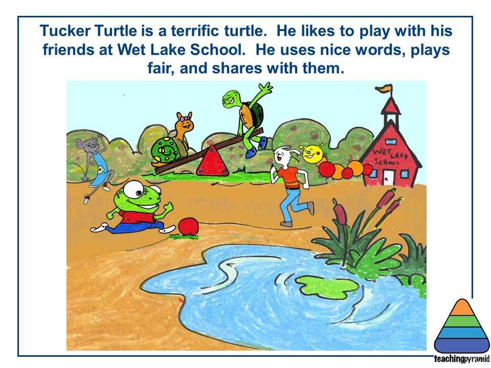 Tucker Turtle is a terrific turtle. He likes to play with his friends at Wet Lake School. He uses nice words, plays fair, and shares with them.