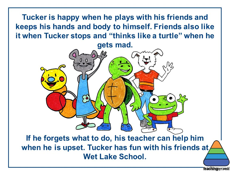 """Tucker is happy when he plays with his friends and keeps his hands and body to himself. Friends also like it when Tucker stops and """"thinks like a turt"""