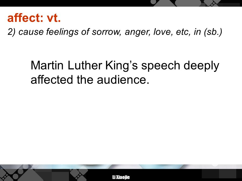 Li Xiaojie affect: vt. Martin Luther King's speech deeply affected the audience. 2) cause feelings of sorrow, anger, love, etc, in (sb.)