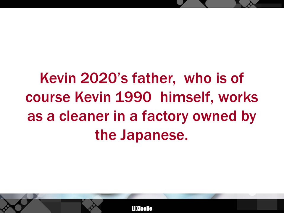 Li Xiaojie Kevin 2020's father, who is of course Kevin 1990 himself, works as a cleaner in a factory owned by the Japanese.