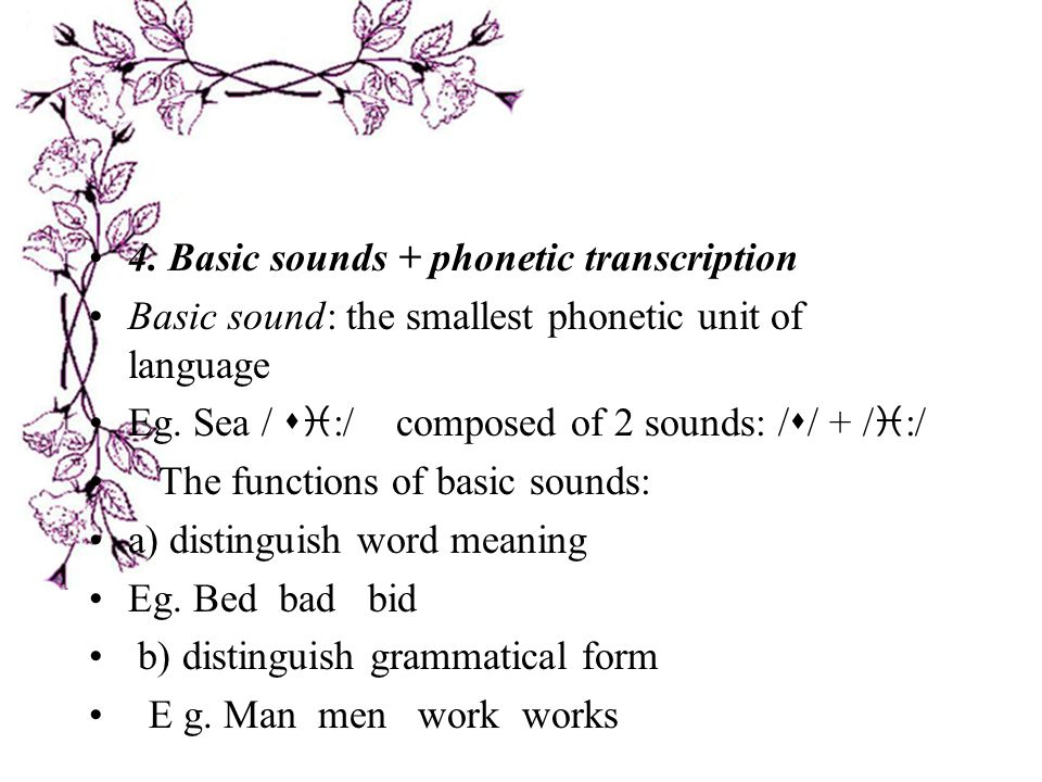 4.Basic sounds + phonetic transcription Basic sound: the smallest phonetic unit of language Eg.