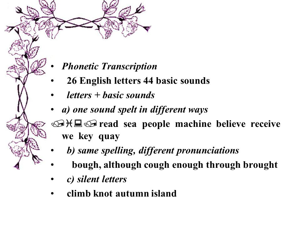Phonetic Transcription 26 English letters 44 basic sounds letters + basic sounds a) one sound spelt in different ways /  :/ read sea people machine believe receive we key quay b) same spelling, different pronunciations bough, although cough enough through brought c) silent letters climb knot autumn island