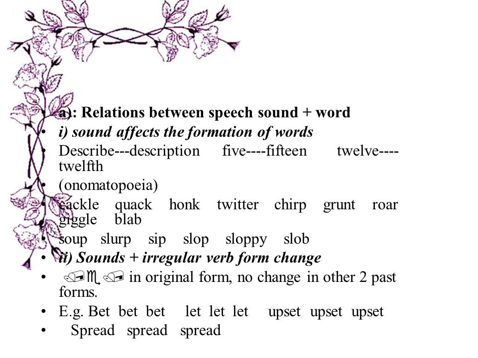 a): Relations between speech sound + word i) sound affects the formation of words Describe---description five----fifteen twelve---- twelfth (onomatopoeia) cackle quack honk twitter chirp grunt roar giggle blab soup slurp sip slop sloppy slob ii) Sounds + irregular verb form change /e/ in original form, no change in other 2 past forms.