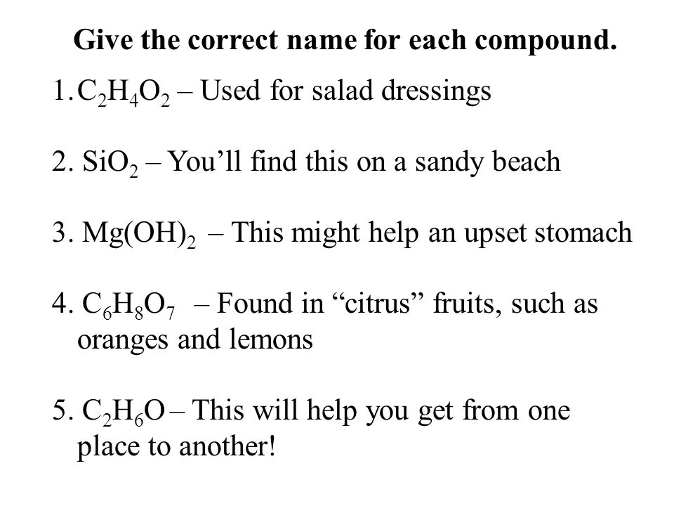 1.C 2 H 4 O 2 – Used for salad dressings 2. SiO 2 – You'll find this on a sandy beach 3.
