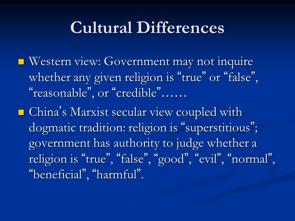 Cultural Differences Western view: Government may not inquire whether any given religion is true or false , reasonable , or credible …… Western view: Government may not inquire whether any given religion is true or false , reasonable , or credible …… China ' s Marxist secular view coupled with dogmatic tradition: religion is superstitious ; government has authority to judge whether a religion is true , false , good , evil , normal , beneficial , harmful .