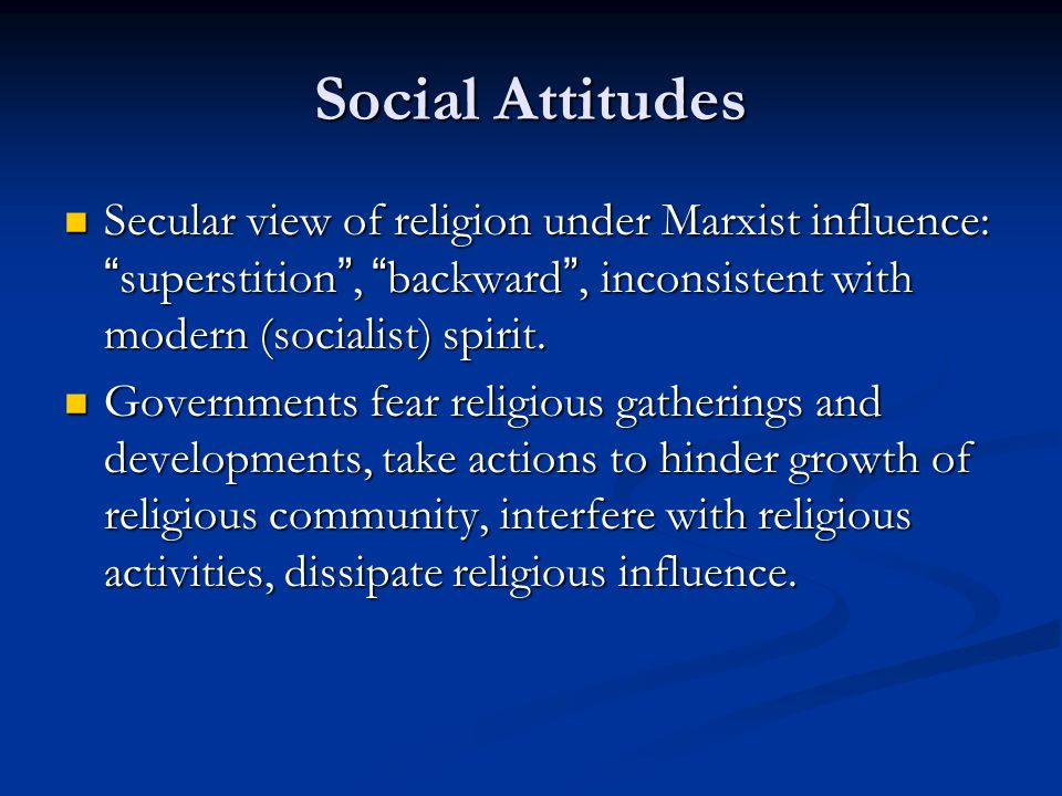 Social Attitudes Secular view of religion under Marxist influence: superstition , backward , inconsistent with modern (socialist) spirit.