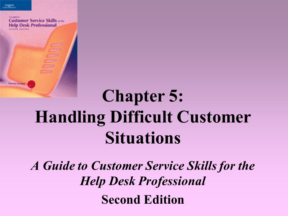 A Guide to Customer Service Skills for the Help Desk Professional, 2e2 Objectives Understand why customers sometimes behave in challenging ways Use proven techniques to handle irate, difficult, and demanding customers Learn to respond, not react, to difficult customer situations Take positive steps to stay calm and in control