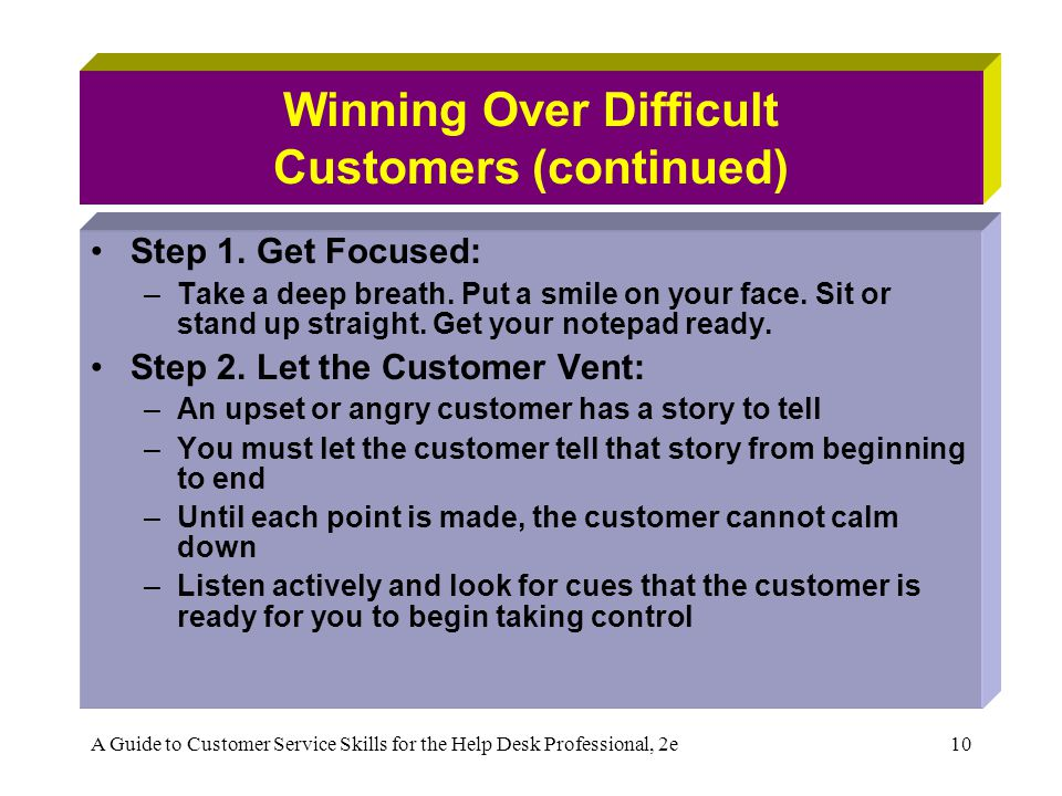 A Guide to Customer Service Skills for the Help Desk Professional, 2e10 Winning Over Difficult Customers (continued) Step 1. Get Focused: –Take a deep