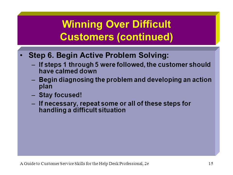 A Guide to Customer Service Skills for the Help Desk Professional, 2e15 Winning Over Difficult Customers (continued) Step 6. Begin Active Problem Solv